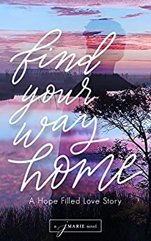 Find Your Way Home: A Hope Filled Love Story by [Marie, j.]