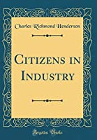 Citizens in Industry (Classic Reprint)