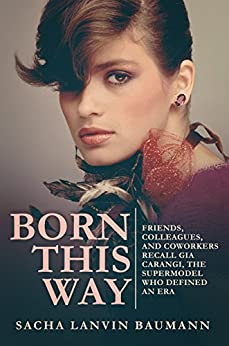 Born This Way: Friends, Colleagues, and Coworkers Recall Gia Carangi, the Supermodel Who Defined an Era by [Baumann, Sacha Lanvin]