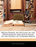 Water-Power: An Outline of the Development and Application of the Energy of Flowing Water