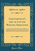 Chesterfield's Art of Letter Writing Simplified: Being a Guide to Friendly, Affectionate, Polite and Business Correspondence, Containing a Large Collection of the Most Valuable Information Relative to the Art of Letter-Writing, with Clear and Complete Ins