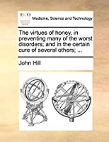 The Virtues of Honey, in Preventing Many of the Worst Disorders; And in the Certain Cure of Several Others; ...