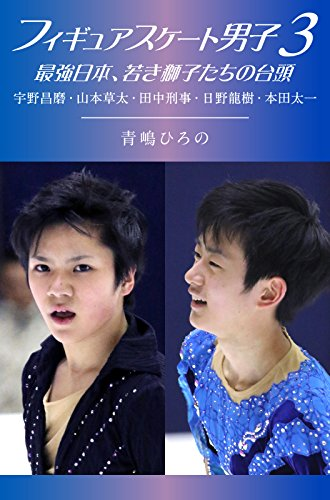 フィギュアスケート男子3 最強日本、若き獅子たちの台頭<フィギュアスケート男子>