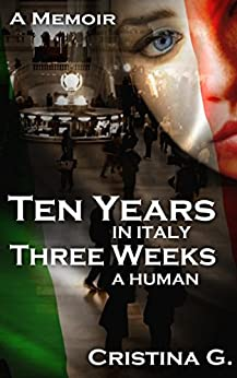 Ten Years in Italy, Three Weeks a Human: A Memoir: A True Story of a Prisoner of Geography by [G., Cristina]