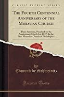 The Fourth Centennial Anniversary of the Moravian Church: Three Sermons, Preached on the Anniversary; March 1st, 1857; In the First Moravian Church of Philadelphia (Classic Reprint)