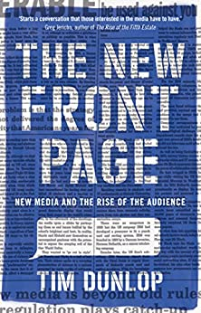 The New Front Page: new media and the rise of the audience by [Dunlop, Tim]