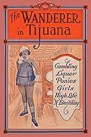 The Wanderer in Tijuana: Gambling, Liquor, Ponies, Girls, High Life, 'n Everything (¡Viva Mexico!)