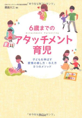 6歳までのアタッチメント育児: 子どもを伸ばす愛情の表し方・与え方8つのメソッド