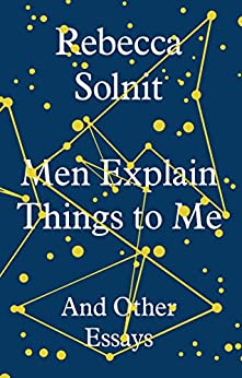 Men Explain Things to Me: And Other Essays by [Solnit, Rebecca]