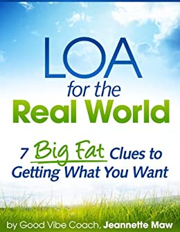 LOA for the Real World: 7 Big Fat Clues to Getting What You Want by [Maw, Jeannette]
