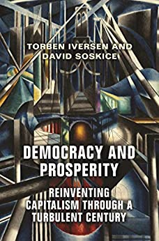 Democracy and Prosperity: Reinventing Capitalism through a Turbulent Century by [Iversen, Torben, Soskice, David]