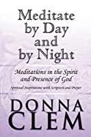 Meditate by Day and by Night: Meditations in the Spirit and Presence of God: Spiritual Inspirations With Scripture and Prayer