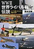 WW2世界ライバル機伝説―レシプロ機にもたらした究極の進歩 (光人社NF文庫)