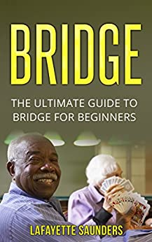 BRIDGE: The Ultimate Guide On How To Play Bridge (bridge, bridge card game, bridge for beginners, bridge card game on kindle) by [Saunders, Lafayette]