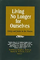 Living No Longer for Ourselves: Liturgy and Justice in the Nineties