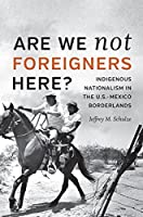 Are We Not Foreigners Here?: Indigenous Nationalism in the U.S.-Mexico Borderlands