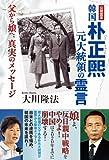 韓国 朴正煕元大統領の霊言 父から娘へ、真実のメッセージ 公開霊言シリーズ