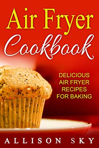 Air Fryer Cookbook: Delicious Air Fryer Recipes For Baking
