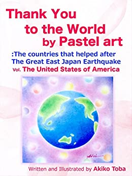 [Toba, Akiko]のThank You to the World by Pastel Art: The countries that helped after The Great East Earthquake Vol.The United States of America (English Edition)
