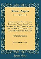 Authenticated Report of the Discussion Which Took Place Between the Rev. Thomas Maguire, and the Rev. T. D. Gregg, in the Round Room of the Rotunda: On the 29th May, 1838, 30th, 31st, June 1st, 2nd, 4th, 5th, 6th, 7th (Classic Reprint)
