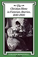 The Christian Home in Victorian America, 1840–1900 (Religion in North America)