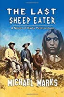 The Last Sheep Eater: A Novel of Early Yellowstone