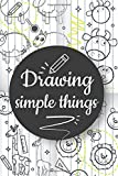 Drawing Simple Things: A simple book to learn how to draw simple &easy things in a simple &fun steps for kids, 6x9in