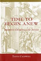 Time to Begin Anew: Dryden's Georgics and Aeneis (Bucknell Studies in Eighteenth Century Literature and Culture)