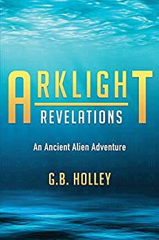 ARKLIGHT Revelations: An Ancient Alien Adventure (Ancient Alien Series Book 1) by [Holley, G.B.]