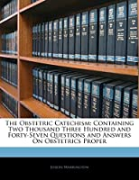 The Obstetric Catechism: Containing Two Thousand Three Hundred and Forty-Seven Questions and Answers on Obstetrics Proper