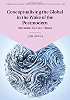 Conceptualising the Global in the Wake of the Postmodern: Literature, Culture, Theory (Cambridge Studies in Twenty-First-Century Literature and Culture)
