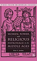 Women, Power, and Religious Patronage in the Middle Ages (The New Middle Ages)