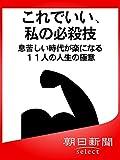 これでいい、私の必殺技 息苦しい時代が楽になる11人の人生の極意 (朝日新聞デジタルSELECT)