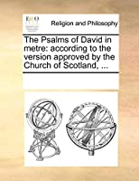 The Psalms of David in Metre: According to the Version Approved by the Church of Scotland, ...