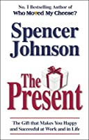 The Present: The Gift That Makes You Happy and Successful at Work and in Life by Spencer Johnson(1905-07-04)