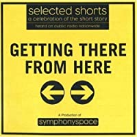 Getting There from Here: Selected Shorts, a Celebration of the Short Story (Selected Shorts Series)