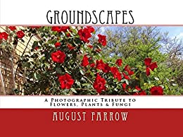 GroundScapes: A Photographic Tribute to Flowers, Plants & Fungi by [Farrow, August]