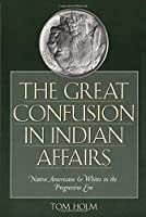 The Great Confusion In Indian Affairs: Native Americans & Whites In The Progressive Era