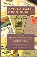 American Wines of the Northwest: A Guide to the Wines of Oregon, Washington and Idaho