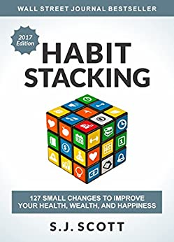 Habit Stacking: 127 Small Changes to Improve Your Health, Wealth, and Happiness by [Scott, S.J.]