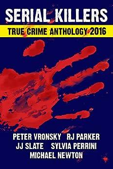 [Parker Ph.D, RJ, Vronsky , Peter, Newton, Michael, Perrini, Sylvia, Slate, JJ]の3rd SERIAL KILLERS True Crime Anthology (Annual True Crime Collection) (English Edition)