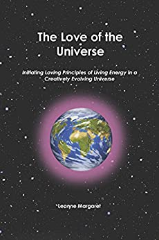 The Love of the Universe: Initiating Loving Principles of Living Energy in a Creatively Evolving Universe by [Margaret, Leanne]