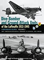 Dive-Bomber and Ground-Attack Units of the Luftwaffe 1933-1945: A Reference Source: Units-Formation and Redesignation-Commanders-Key Operations-Codes-Emblems
