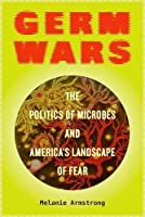 Germ Wars: The Politics of Microbes and America's Landscape of Fear (Critical Environments: Nature, Science, and Politics)