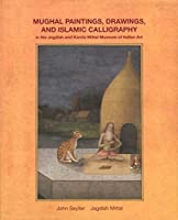 Mughal Paintings, Drawings, and Islamic Calligraphy: In the Jagdish and Kamla Mittal Museum of Indian Art