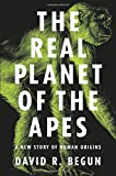 APE The Real Planet of the Apes: A New Story of Human Origins