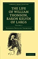 The Life of William Thomson, Baron Kelvin of Largs (Cambridge Library Collection - Physical  Sciences)
