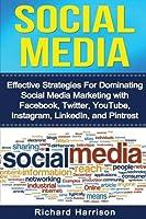 Social Media: Effective Strategies For Dominating Social Media Marketing with Facebook, Twitter, YouTube, Instagram, LinkedIn, and Pinterest