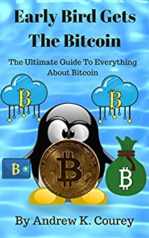 [Courey, Andrew K.]のEarly Bird Gets The Bitcoin: The Ultimate Guide To Everything About Bitcoin (English Edition)