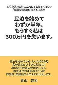 [青山 光司]の民泊を始めてわずか半年、もうすぐ私は300万円を失います。: 民泊を始める前に、どうしても知ってほしい「転貸型民泊」の現実と注意点